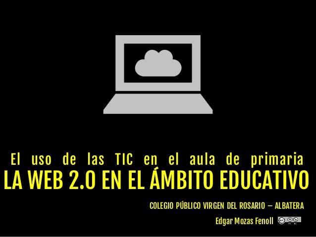 El uso de las TIC en el aula de primaria LA WEB 2.0 EN EL ÁMBITO EDUCATIVO COLEGIO PÚBLICO VIRGEN DEL ROSARIO – ALBATERA E...
