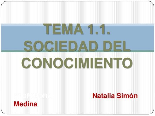 PROFESORA: Natalia Simón Medina TEMA 1.1. SOCIEDAD DEL CONOCIMIENTO