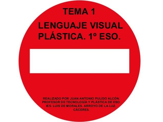 TEMA 1 LENGUAJE VISUAL PLÁSTICA. 1º ESO. REALIZADO POR JUAN ANTONIO PULIDO ALCÓN. PROFESOR DE TECNOLOGÍA Y PLÁSTICA DE ESO...