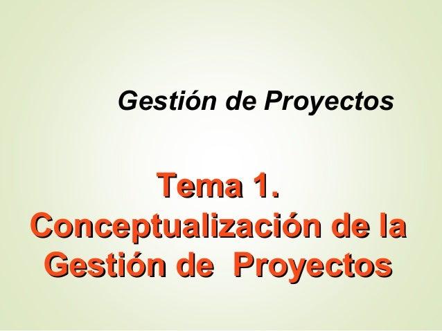 Tema 1.Tema 1. Conceptualización de laConceptualización de la Gestión de ProyectosGestión de Proyectos Gestión de Proyectos