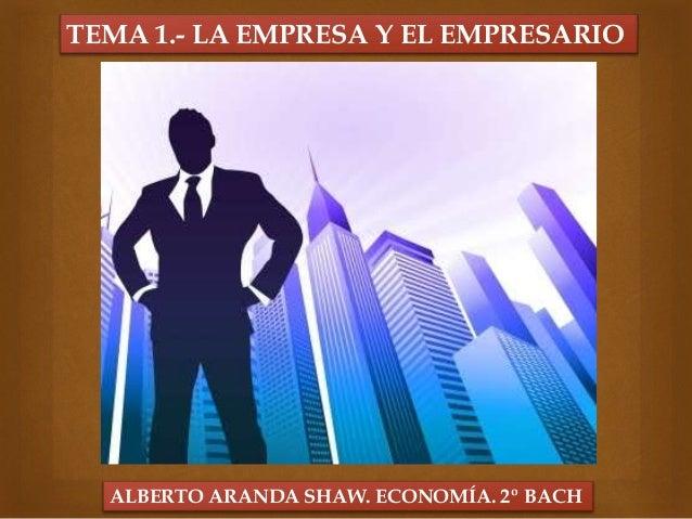 TEMA 1.- LA EMPRESA Y EL EMPRESARIO ALBERTO ARANDA SHAW. ECONOMÍA. 2º BACH