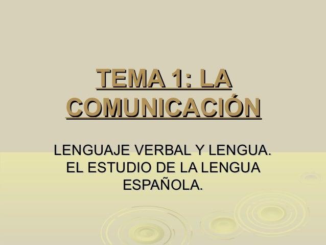 TEMA 1: LATEMA 1: LA COMUNICACIÓNCOMUNICACIÓN LENGUAJE VERBAL Y LENGUA.LENGUAJE VERBAL Y LENGUA. EL ESTUDIO DE LA LENGUAEL...
