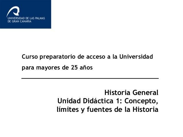 Curso preparatorio de acceso a la Universidad para mayores de 25 años Historia General Unidad Didáctica 1: Concepto, límit...