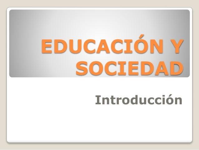 EDUCACIÓN Y SOCIEDAD Introducción