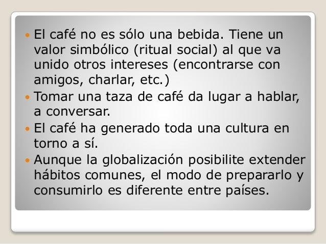  El café no es sólo una bebida. Tiene un valor simbólico (ritual social) al que va unido otros intereses (encontrarse con...