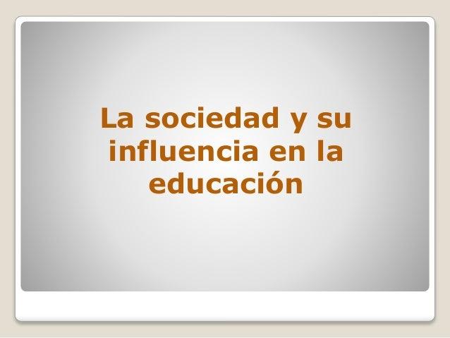 La sociedad y su influencia en la educación