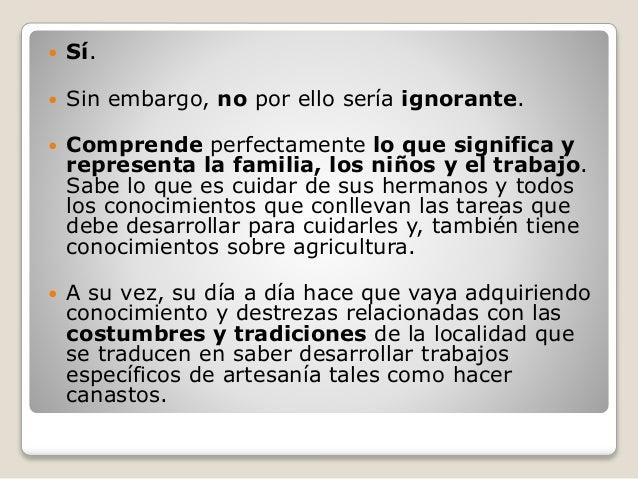  Sí.  Sin embargo, no por ello sería ignorante.  Comprende perfectamente lo que significa y representa la familia, los ...