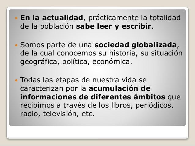  En la actualidad, prácticamente la totalidad de la población sabe leer y escribir.  Somos parte de una sociedad globali...