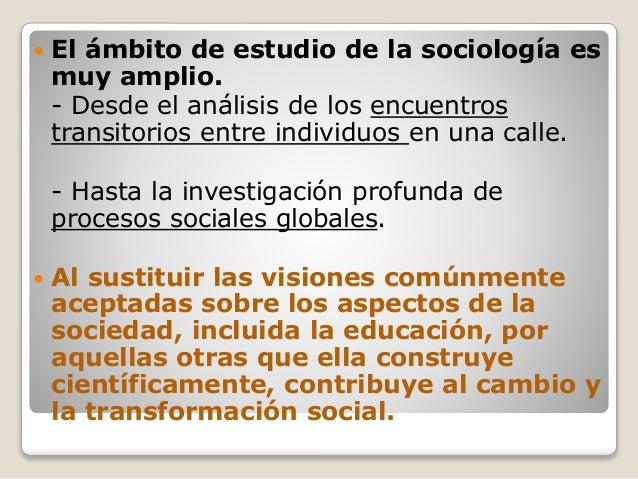  El ámbito de estudio de la sociología es muy amplio. - Desde el análisis de los encuentros transitorios entre individuos...