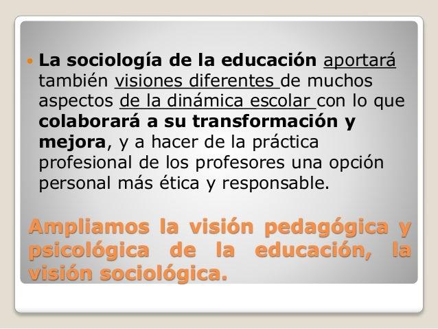 Ampliamos la visión pedagógica y psicológica de la educación, la visión sociológica.  La sociología de la educación aport...