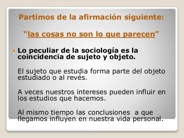 """Partimos de la afirmación siguiente: """"las cosas no son lo que parecen""""  Lo peculiar de la sociología es la coincidencia d..."""