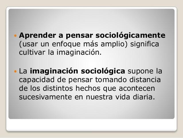  Aprender a pensar sociológicamente (usar un enfoque más amplio) significa cultivar la imaginación.  La imaginación soci...