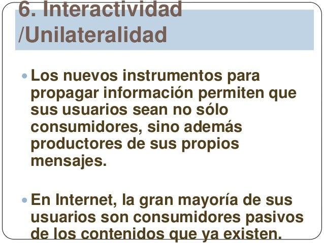 6. Interactividad /Unilateralidad  Los nuevos instrumentos para propagar información permiten que sus usuarios sean no só...