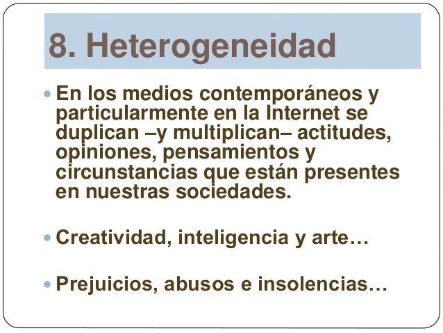8. Heterogeneidad  En los medios contemporáneos y particularmente en la Internet se duplican –y multiplican– actitudes, o...