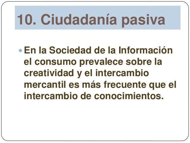 10. Ciudadanía pasiva  En la Sociedad de la Información el consumo prevalece sobre la creatividad y el intercambio mercan...