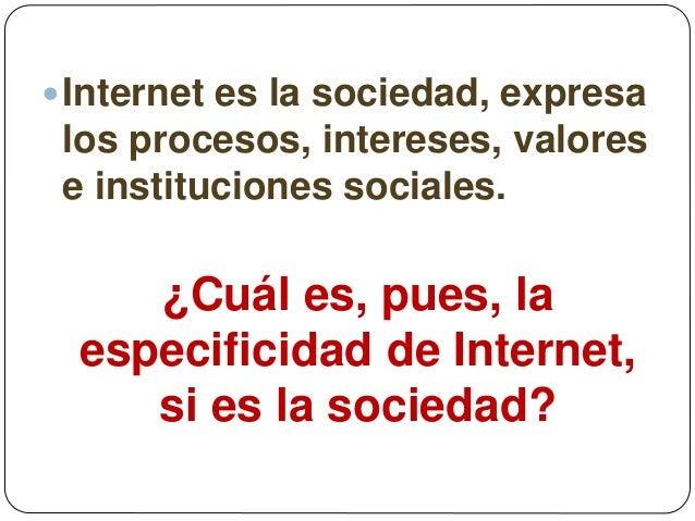 Internet es la sociedad, expresa los procesos, intereses, valores e instituciones sociales. ¿Cuál es, pues, la especifici...