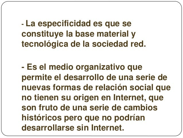 - La especificidad es que se constituye la base material y tecnológica de la sociedad red. - Es el medio organizativo que ...