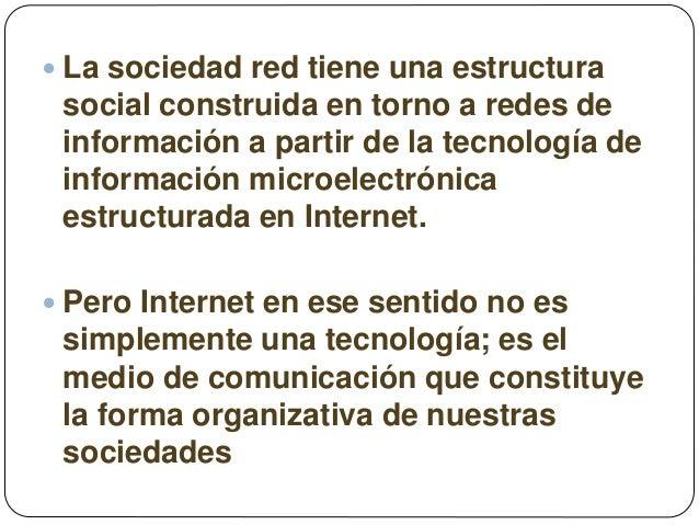  La sociedad red tiene una estructura social construida en torno a redes de información a partir de la tecnología de info...