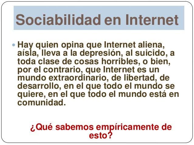 Sociabilidad en Internet  Hay quien opina que Internet aliena, aísla, lleva a la depresión, al suicido, a toda clase de c...
