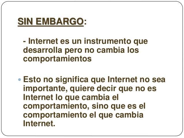 SIN EMBARGO: - Internet es un instrumento que desarrolla pero no cambia los comportamientos  Esto no significa que Intern...