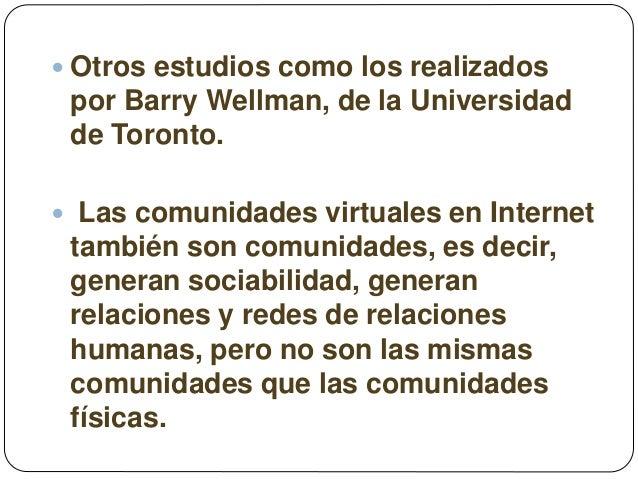  Otros estudios como los realizados por Barry Wellman, de la Universidad de Toronto.  Las comunidades virtuales en Inter...