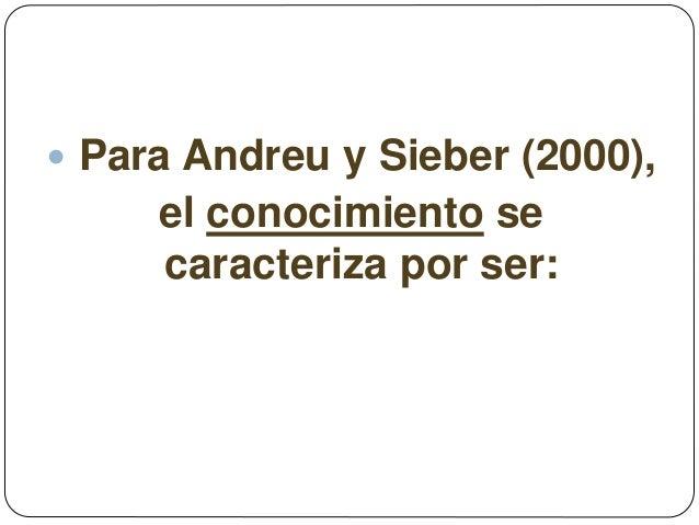  Para Andreu y Sieber (2000), el conocimiento se caracteriza por ser: