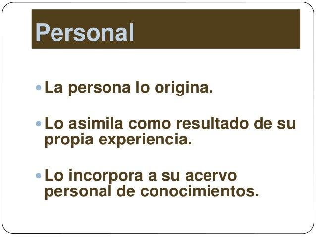 Personal La persona lo origina. Lo asimila como resultado de su propia experiencia. Lo incorpora a su acervo personal d...