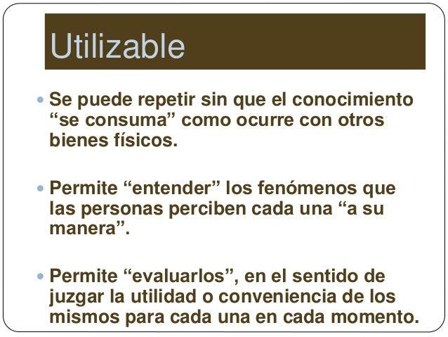 """Utilizable  Se puede repetir sin que el conocimiento """"se consuma"""" como ocurre con otros bienes físicos.  Permite """"entend..."""