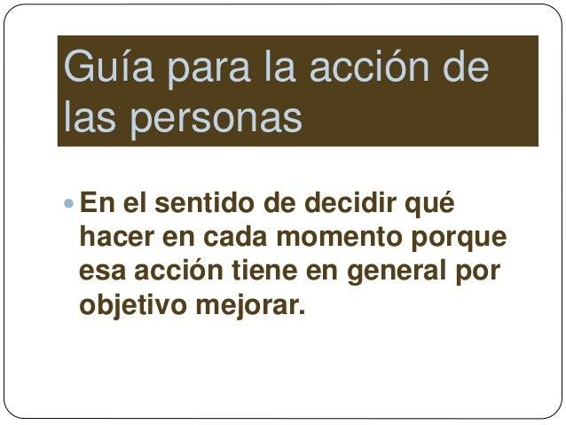 Guía para la acción de las personas  En el sentido de decidir qué hacer en cada momento porque esa acción tiene en genera...