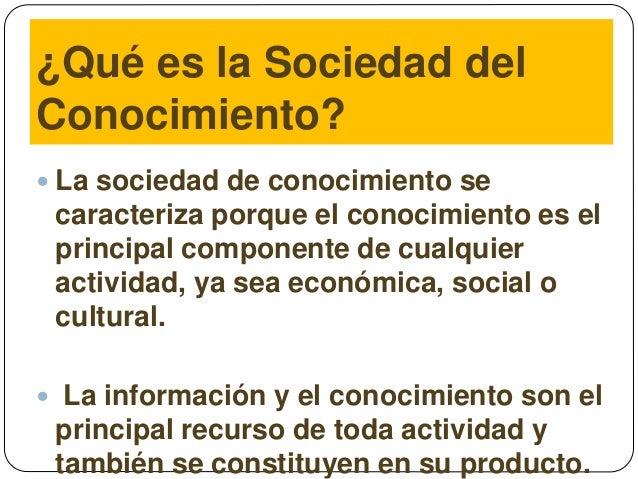 ¿Qué es la Sociedad del Conocimiento?  La sociedad de conocimiento se caracteriza porque el conocimiento es el principal ...