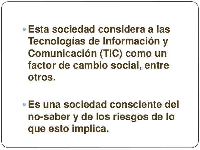  Esta sociedad considera a las Tecnologías de Información y Comunicación (TIC) como un factor de cambio social, entre otr...