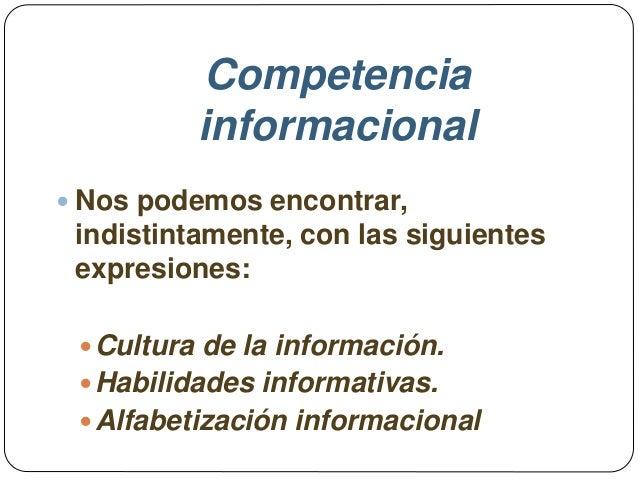 Competencia informacional  Nos podemos encontrar, indistintamente, con las siguientes expresiones: Cultura de la informa...