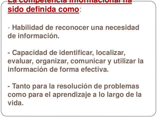 La competencia informacional ha sido definida como: - Habilidad de reconocer una necesidad de información. - Capacidad de ...
