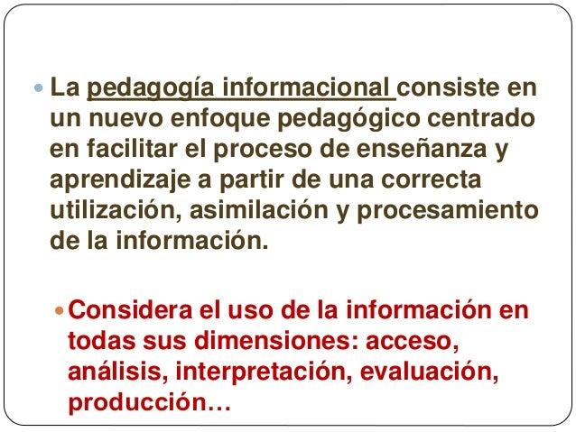  La pedagogía informacional consiste en un nuevo enfoque pedagógico centrado en facilitar el proceso de enseñanza y apren...