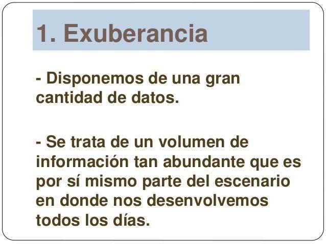 1. Exuberancia - Disponemos de una gran cantidad de datos. - Se trata de un volumen de información tan abundante que es po...