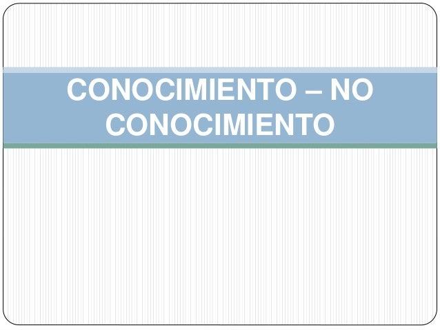 CONOCIMIENTO – NO CONOCIMIENTO