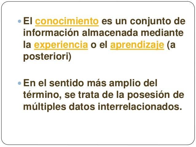  El conocimiento es un conjunto de información almacenada mediante la experiencia o el aprendizaje (a posteriori)  En el...