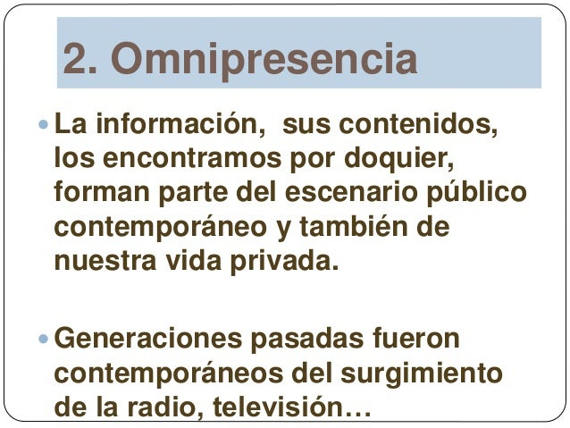 2. Omnipresencia  La información, sus contenidos, los encontramos por doquier, forman parte del escenario público contemp...