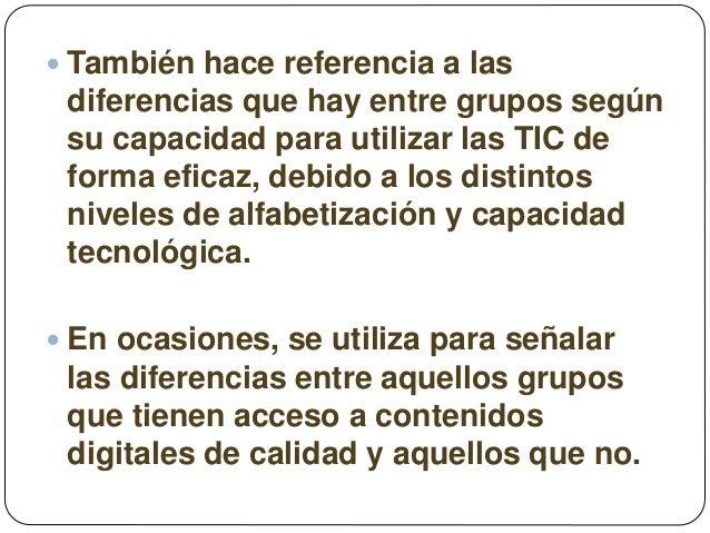  También hace referencia a las diferencias que hay entre grupos según su capacidad para utilizar las TIC de forma eficaz,...