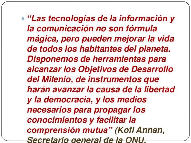 """ """"Las tecnologías de la información y la comunicación no son fórmula mágica, pero pueden mejorar la vida de todos los hab..."""