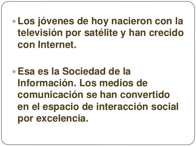  Los jóvenes de hoy nacieron con la televisión por satélite y han crecido con Internet.  Esa es la Sociedad de la Inform...