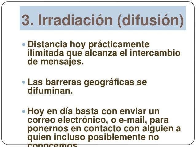 3. Irradiación (difusión)  Distancia hoy prácticamente ilimitada que alcanza el intercambio de mensajes.  Las barreras g...