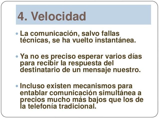4. Velocidad  La comunicación, salvo fallas técnicas, se ha vuelto instantánea.  Ya no es preciso esperar varios días pa...