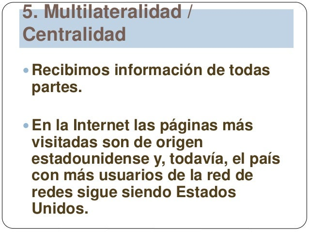 5. Multilateralidad / Centralidad  Recibimos información de todas partes.  En la Internet las páginas más visitadas son ...