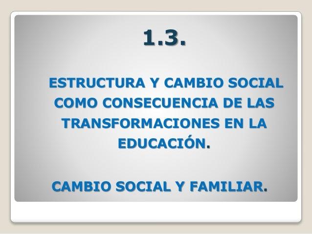 1.3. ESTRUCTURA Y CAMBIO SOCIAL COMO CONSECUENCIA DE LAS TRANSFORMACIONES EN LA EDUCACIÓN. CAMBIO SOCIAL Y FAMILIAR.