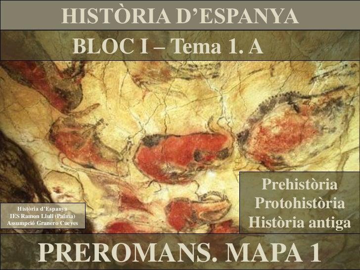 HISTÒRIA D'ESPANYA                   BLOC I – Tema 1. A                                 Prehistòria   Història d'Espanya  ...