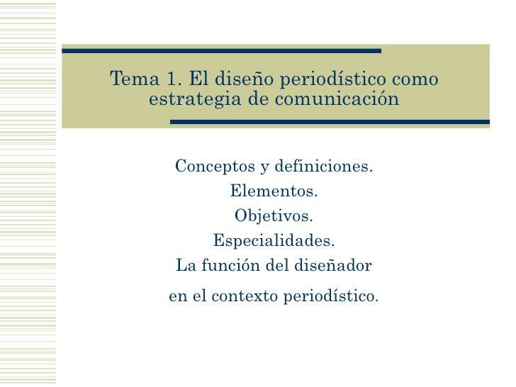 Tema 1. El diseño   period ís tico como estrategia de comunicaci ón Conceptos y definiciones.  Elementos.  Objetivos.  Esp...