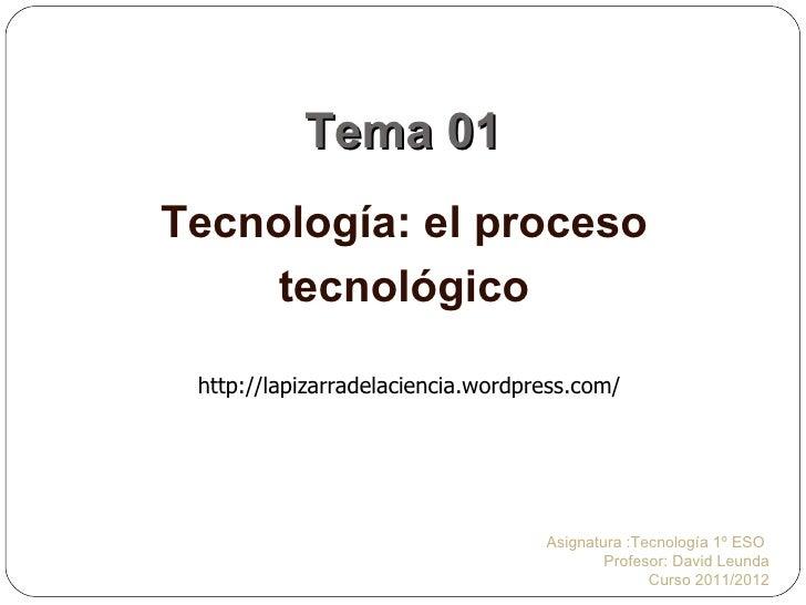 Tema 01 Tecnología: el proceso tecnológico Asignatura :Tecnología 1º ESO  Profesor: David Leunda Curso 2011/2012 http://la...