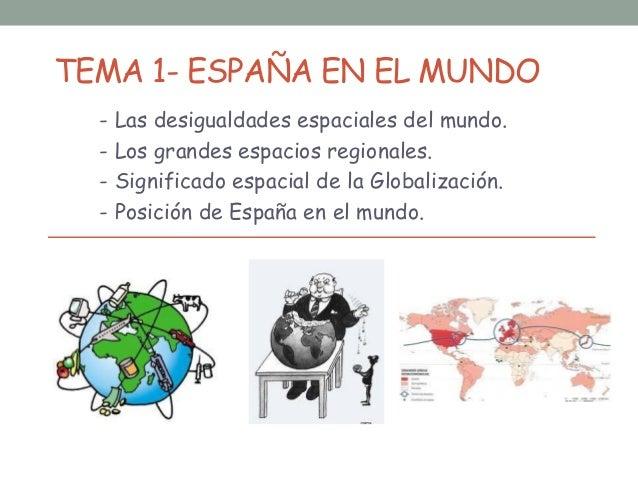 TEMA 1- ESPAÑA EN EL MUNDO - Las desigualdades espaciales del mundo. - Los grandes espacios regionales. - Significado espa...