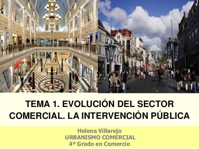 TEMA 1. EVOLUCIÓN DEL SECTOR COMERCIAL. LA INTERVENCIÓN PÚBLICA Helena Villarejo URBANISMO COMERCIAL 4º Grado en Comercio